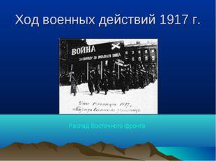 Ход военных действий 1917 г. Распад Восточного фронта