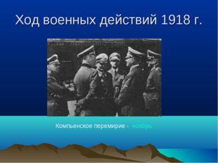 Ход военных действий 1918 г. Компьенское перемирие - ноябрь