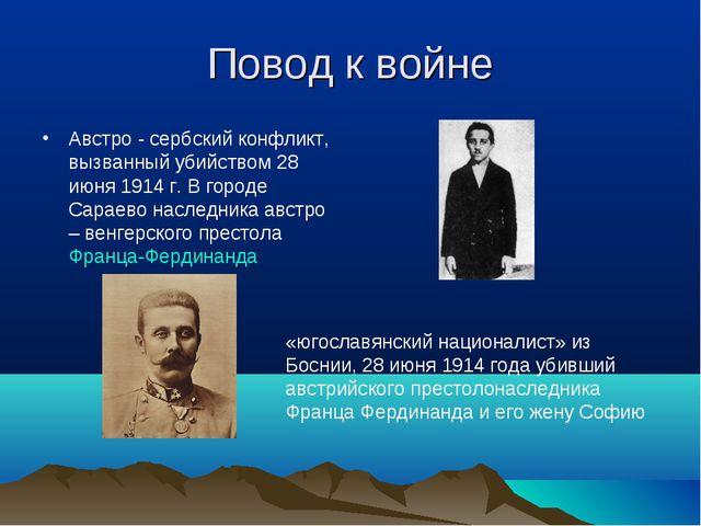 Повод к войне Австро - сербский конфликт, вызванный убийством 28 июня 1914 г....