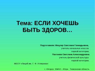 Тема: ЕСЛИ ХОЧЕШЬ БЫТЬ ЗДОРОВ…  Подготовили: Мецлер Светлана Геннадьевна, уч