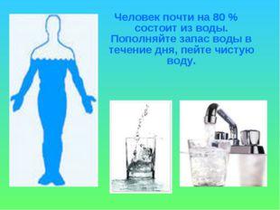 Человек почти на 80 % состоит из воды. Пополняйте запас воды в течение дня, п