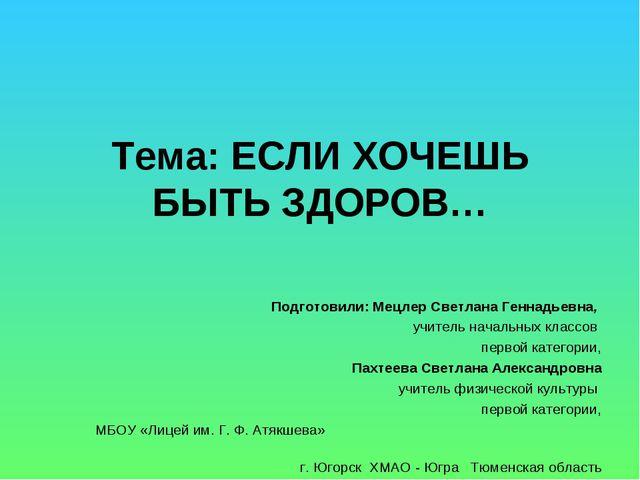 Тема: ЕСЛИ ХОЧЕШЬ БЫТЬ ЗДОРОВ…  Подготовили: Мецлер Светлана Геннадьевна, уч...