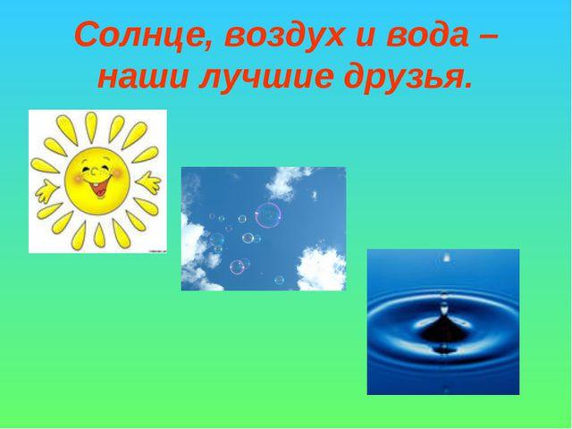 Солнце, воздух и вода – наши лучшие друзья.