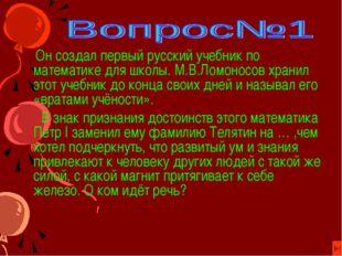 Он создал первый русский учебник по математике для школы. М.В.Ломоносов хран