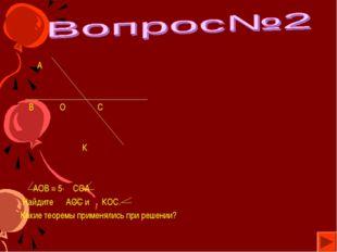 А В О С К АОВ = 5· СОА Найдите АОС и КОС. Какие теоремы применялись при реше
