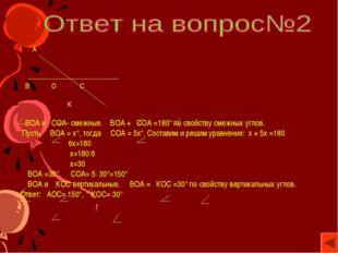 А В О С К ВОА и СОА- смежные. ВОА + СОА =180° по свойству смежных углов. Пус