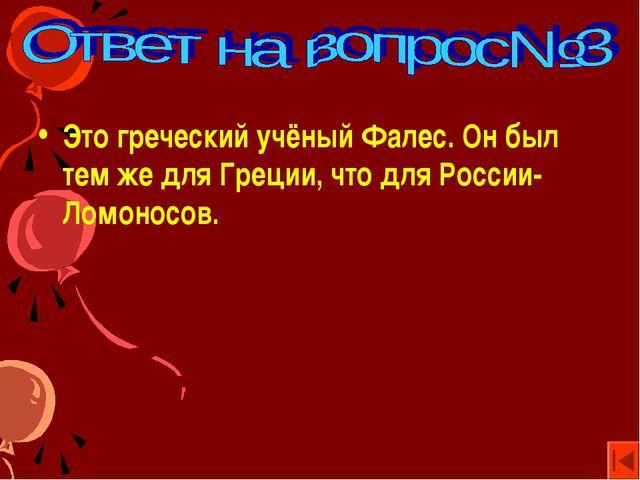 Это греческий учёный Фалес. Он был тем же для Греции, что для России- Ломонос...