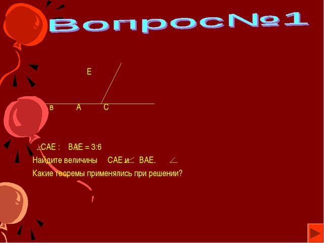 Е в А С САЕ : ВАЕ = 3:6 Найдите величины САЕ и ВАЕ. Какие теоремы применялис...