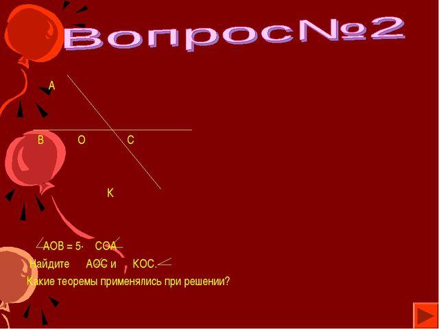 А В О С К АОВ = 5· СОА Найдите АОС и КОС. Какие теоремы применялись при реше...