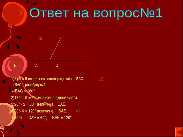 Е В А С 1)3+6 = 9 на столько частей разделён ВАС. ВАС – развёрнутый. ВАС = 1...