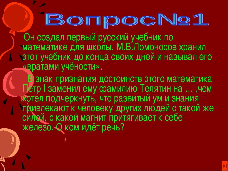 Он создал первый русский учебник по математике для школы. М.В.Ломоносов хран...
