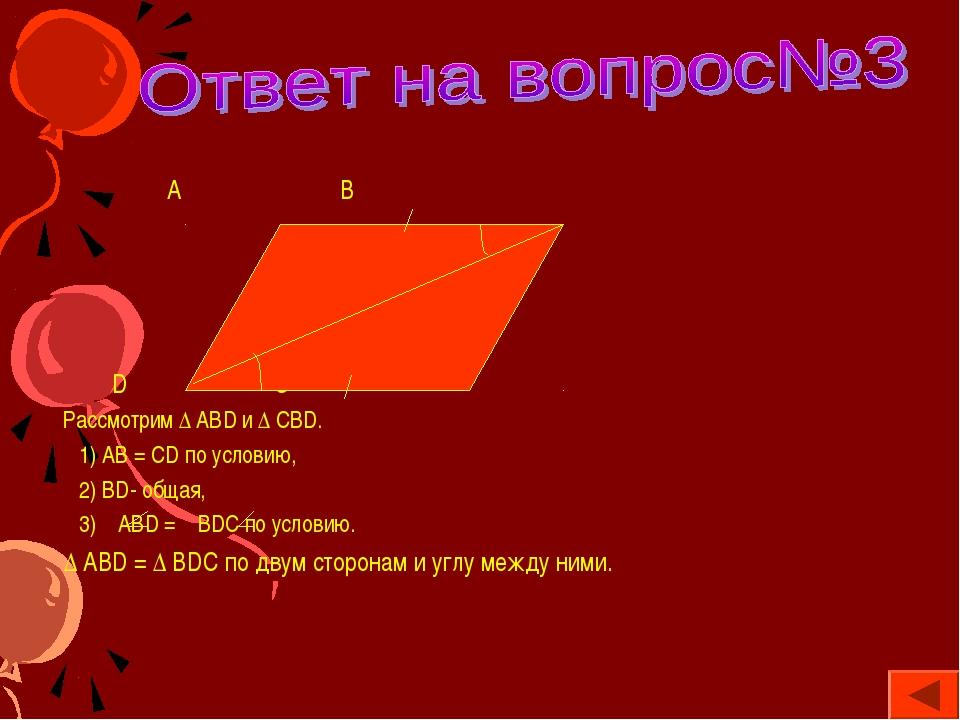 А В D C Рассмотрим ∆ АВD и ∆ СВD. 1) АВ = СD по условию, 2) ВD- общая, 3) АВ...