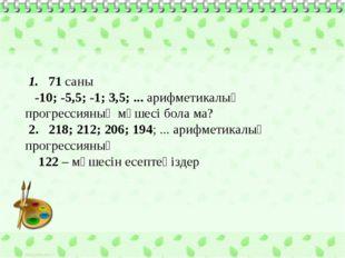 1. 71 саны -10; -5,5; -1; 3,5; ... арифметикалық прогрессияның мүшесі бола м