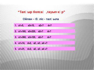 """""""Тапқыр болсаң ,тауып көр"""" Ойлан – бөліс - талқыла 1. а1=5, а3=15, а2=? d=?"""