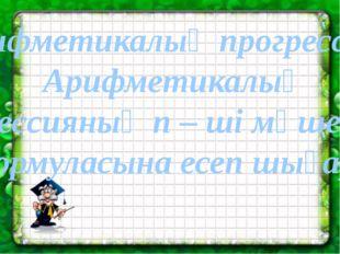 Арифметикалық прогрессия. Арифметикалық прогрессияның n – ші мүшесінің формул