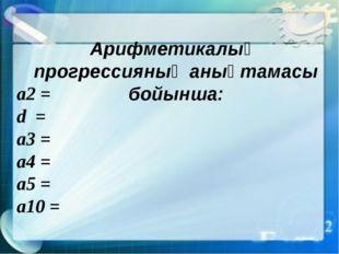 a2 = d = a3 = a4 = a5 = a10 = Арифметикалық прогрессияның анықтамасы бойынша: