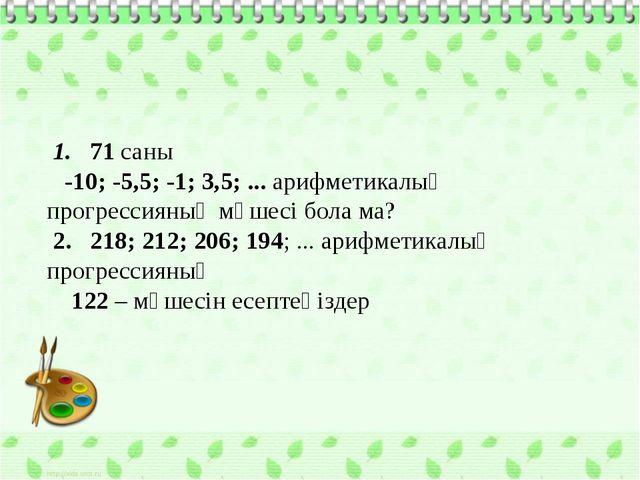 1. 71 саны -10; -5,5; -1; 3,5; ... арифметикалық прогрессияның мүшесі бола м...