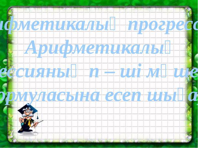 Арифметикалық прогрессия. Арифметикалық прогрессияның n – ші мүшесінің формул...