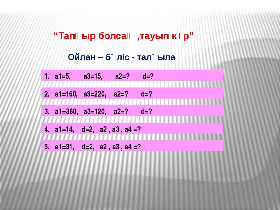 """""""Тапқыр болсаң ,тауып көр"""" Ойлан – бөліс - талқыла 1. а1=5, а3=15, а2=? d=?..."""