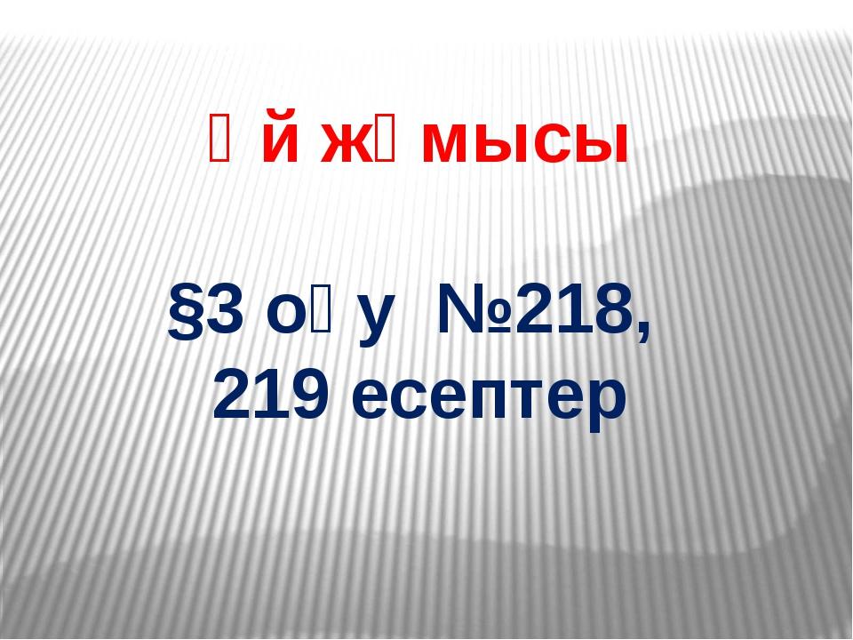 Үй жұмысы §3 оқу №218, 219 есептер