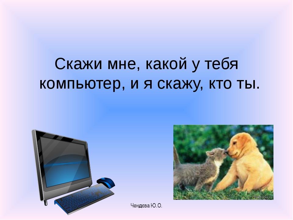 Скажи мне, какой у тебя компьютер, и я скажу, кто ты. Чендєва Ю.О. Чендєва Ю.О.