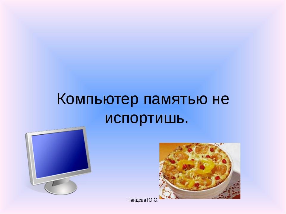 Компьютер памятью не испортишь. Чендєва Ю.О. Чендєва Ю.О.