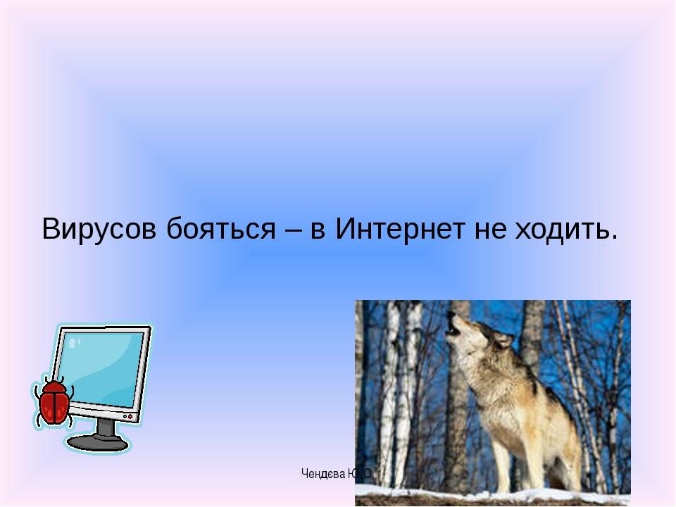 Вирусов бояться – в Интернет не ходить. Чендєва Ю.О. Чендєва Ю.О.