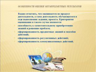 Важно отметить, что оценивается не продукт деятельности, а сама деятельность