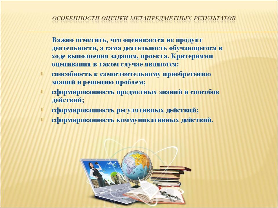 Важно отметить, что оценивается не продукт деятельности, а сама деятельность...