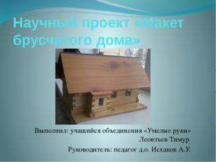 Научный проект «Макет брусчатого дома» Выполнил: учащийся объединения «Умелые