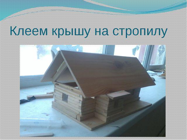 Клеем крышу на стропилу