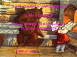 Очень смелая и умная девочка Жила у медведя Напекла пирогов и отправила бабуш