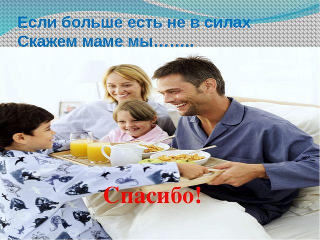Если больше есть не в силах Скажем маме мы…….. Спасибо!