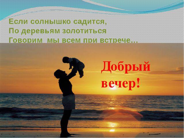 Если солнышко садится, По деревьям золотиться Говорим мы всем при встрече… До...