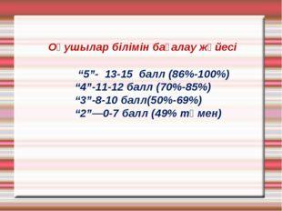 """Оқушылар білімін бағалау жүйесі """"5""""- 13-15 балл (86%-100%) """"4""""-11-12 балл (7"""