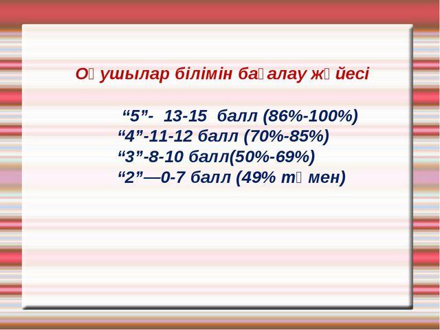 """Оқушылар білімін бағалау жүйесі """"5""""- 13-15 балл (86%-100%) """"4""""-11-12 балл (7..."""