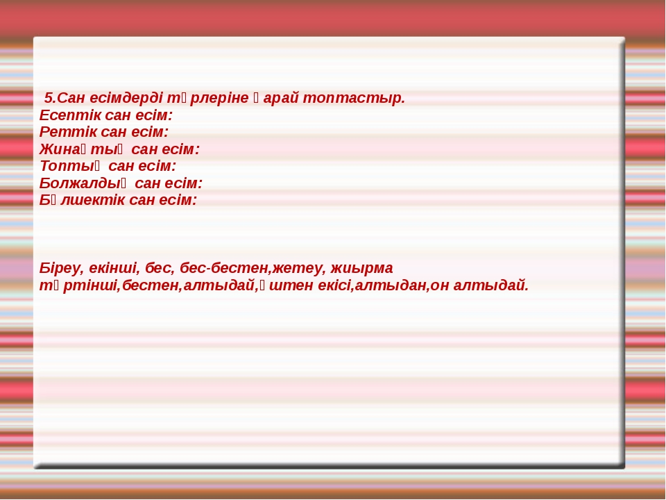 5.Сан есімдерді түрлеріне қарай топтастыр. Есептік сан есім: Реттік сан есім...
