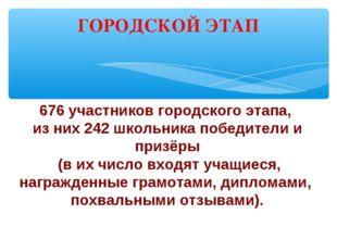 ГОРОДСКОЙ ЭТАП 676 участников городского этапа, из них 242 школьника победите