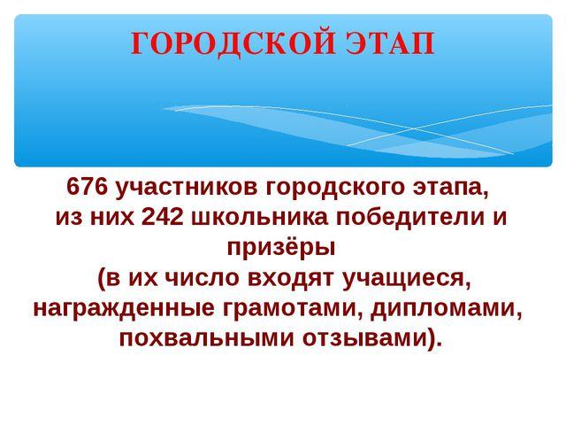 ГОРОДСКОЙ ЭТАП 676 участников городского этапа, из них 242 школьника победите...