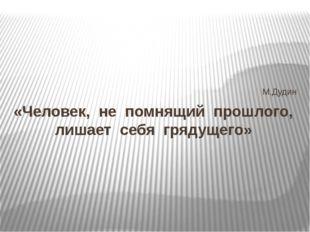 М.Дудин «Человек, не помнящий прошлого, лишает себя грядущего»