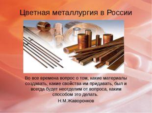 Цветная металлургия в России Во все времена вопрос о том, какие материалы соз