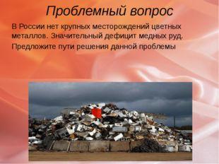 Проблемный вопрос В России нет крупных месторождений цветных металлов. Значит