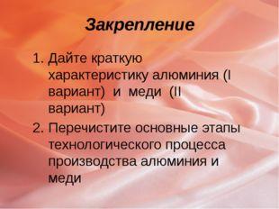 Закрепление Дайте краткую характеристику алюминия (I вариант) и меди (II вари