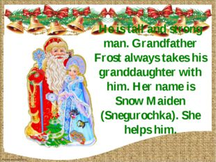He is tall and strong man. Grandfather Frost always takes his granddaughter w