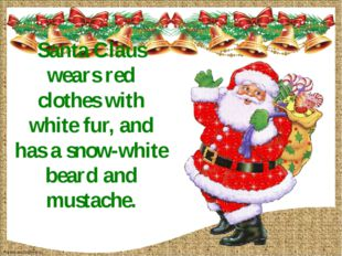 Santa Claus wears red clothes with white fur, and has a snow-white beard and