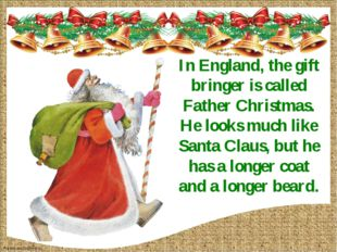 In England, the gift bringer is called Father Christmas. He looks much like S