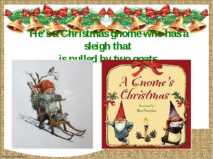 He's a Christmas gnome who has a sleigh that is pulled by two goats. FokinaLi