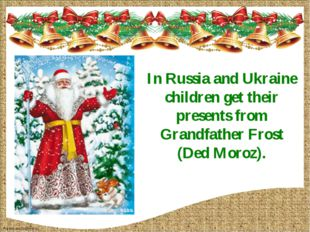 In Russia and Ukraine children get their presents from Grandfather Frost (Ded