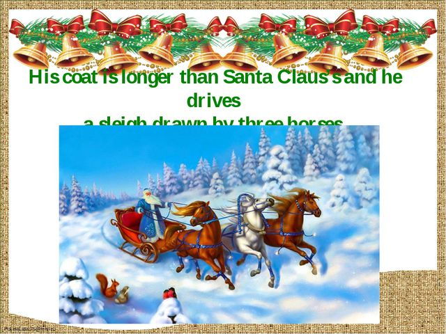 His coat is longer than Santa Claus's and he drives a sleigh drawn by three h...