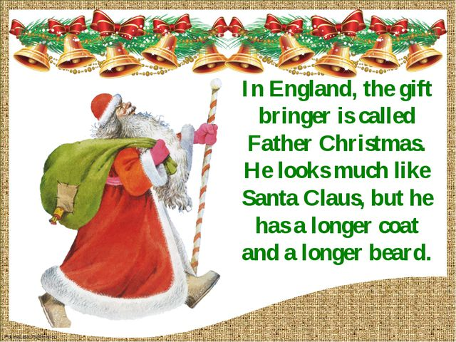 In England, the gift bringer is called Father Christmas. He looks much like S...